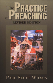 The Practice of Preaching: Revised Edition  -     By: Paul Wilson