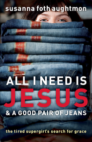 All I Need Is Jesus and a Good Pair of Jeans: The Tired Supergirl's Search for Grace - eBook  -     By: Susanna Foth Aughtmon