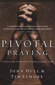 Pivotal Praying:  Connecting with God in Time of Great Need  -     By: John Hull, Dr. Tim Elmore