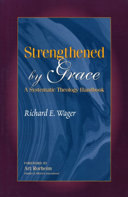Strengthened by Grace: A Systematic Theology Handbook   -     By: Richard E. Wager