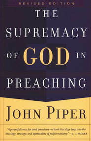 The Supremacy of God in Preaching, rev. ed.  -     By: John Piper