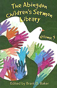 The Abingdon Children's Sermon Library, Volume 3   -              Edited By: Brant D. Baker                   By: Edited by Brant D. Baker
