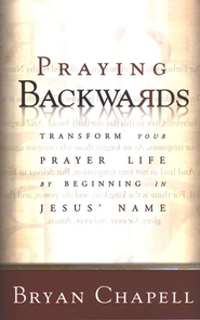 Praying Backwards: Transform Your Prayer Life by Beginning in Jesus' Name  -              By: Bryan Chapell