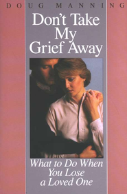 Don't Take My Grief Away: What to Do When You Lose a Loved One  -     By: Doug Manning