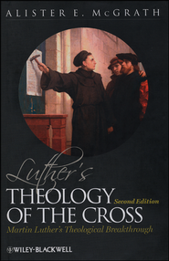 Luther's Theology of the Cross: Martin Luther's Theological Breakthrough  -     By: Alister E. McGrath