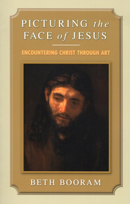 Picturing the Face of Jesus: Encountering Christ Through Art  -     By: Beth Booram