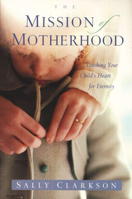 The Mission of Motherhood  -     By: Sally Clarkson