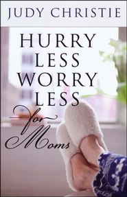 Hurry Less, Worry Less for Moms  -              By: Judy Christie