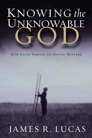Knowing the Unknowable God    -     By: James R. Lucas
