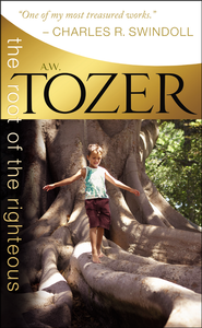 The Root of the Righteous   -              By: A.W. Tozer