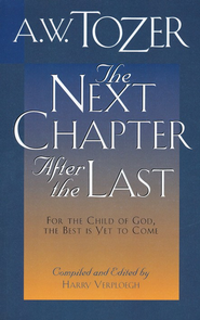 Next Chapter After The Last: For the Child of God, the Best is Yet to Come  -     By: A.W. Tozer