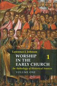 Worship in the Early Church: An Anthology of Historical Sources - Volume 1  -     By: Lawrence J. Johnson