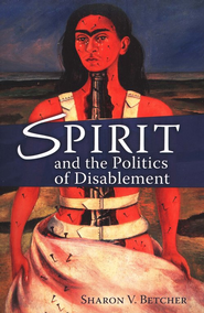 Spirit and the Politics of Disablement  -     By: Sharon V. Betcher