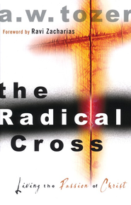 The Radical Cross: Living the Passion of Christ  -              By: A.W. Tozer