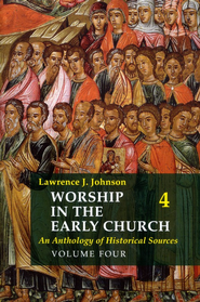 Worship in the Early Church: An Anthology of Historical Sources - Volume 4  -              By: Lawrence J. Johnson