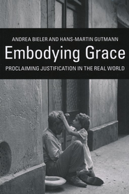 Embodying Grace: Proclaiming Justification in the Real World  -     By: Andrea Bieler, Hans-Martin Gutmann
