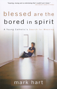 Blessed Are the Bored in Spirit: A Young Catholic's Search for Meaning  -     By: Mark Hart
