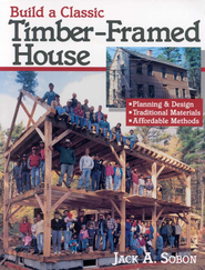 Build a Classic Timber-Framed House   -     By: Jack A. Sobon