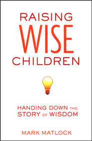 Raising Wise Children: Handing Down the Story of Wisdom  -              By: Mark Matlock