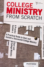 College Ministry from Scratch: A Practical Guide to Start and Sustain a Successful College Ministry  -              By: Chuck Bomar