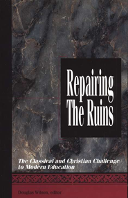 Repairing the Ruins: The Classical and Christian Challenge to Modern Education  -     Edited By: Douglas Wilson     By: Edited by Douglas Wilson