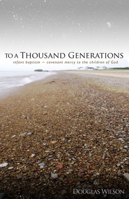To a Thousand Generations: Infant Baptism: Covenant Mercy for the People of God  -     By: Douglas Wilson