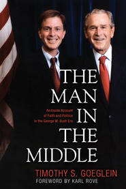 The Man in the Middle: An Inside Account of Faith and Politics in the George W. Bush Era  -     By: Timothy S. Goeglein