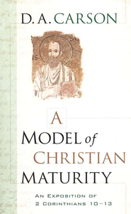 A Model of Christian Maturity: An Exposition of 2 Corinthians 10-13  -     By: D.A. Carson