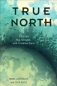 True North: Christ, the Gospel, and Creation Care  -              By: Mark Liederbach, Seth Bible