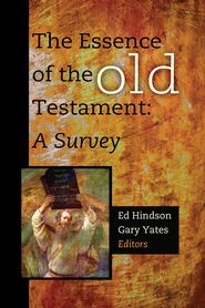 The Essence of the Old Testament: A Survey  -              Edited By: Ed Hindson, Gary Yates                   By: Edited by Ed Hindson & Gary Yates