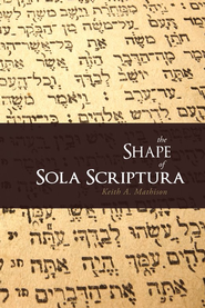 The Shape of Sola Scriptura   -     By: Keith A. Mathison