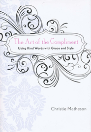 The Art of the Compliment: Using Kind Words with Grace and Style  -              By: Christie Matheson
