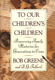 To Our Children's Children: Preserving Family Histories for Generations to Come  -     By: Bob Greene, D.G. Fulford