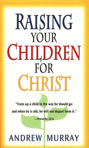 Raising Your Children for Christ   -     By: Andrew Murray