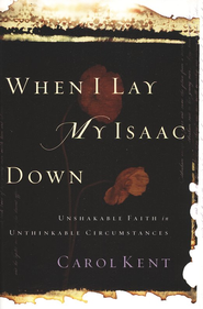 When I Lay My Isaac Down: Unshakable Faith in Unthinkable Circumstances - eBook  -     By: Carol Kent