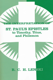Interpretation of St. Paul's Epistles to Timothy, Titus, and Philemon  -     By: R.C.H. Lenski