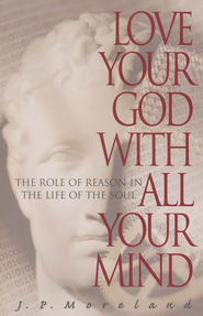 Love Your God with All Your Mind: The Role of Reason in the Life of the Soul - eBook  -     By: J.P. Moreland