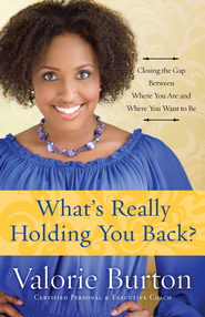 What's Really Holding You Back?  Closing the Gap Between Where you are and Where You Want to Be  -              By: Valorie Burton