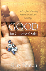 Good for Goodness' Sake: 7 Values for Cultivating Authentic Character in Midlife  -     By: Gary Fenton