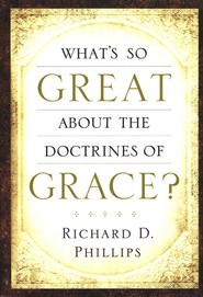 What's So Great About the Doctrines of Grace?  -     By: Richard D. Phillips