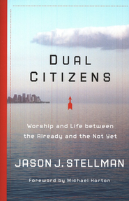 Dual Citizens: Worship and Life Between The Already and the Not Yet  -     By: Jason Stellman