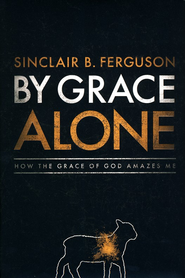 By Grace Alone: How the Grace of God Amazes Me   -     By: Sinclair B. Ferguson