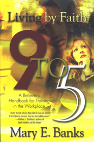 Living by Faith 9 to 5: A Believer's Handbook for Surviving the Workplace  -     By: Mary E. Banks