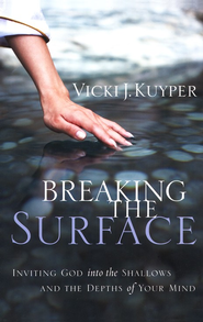 Breaking the Surface: Inviting God into the Shallows and the Depths of Your Mind  -              By: Vicki Kuyper