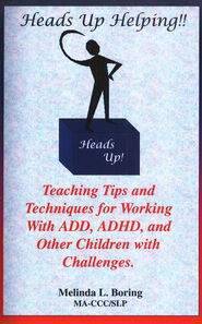 Heads Up Helping! Teaching Tips and Techniques for Working with ADD, ADHD & Other Children with Challenges  -              By: Melinda L. Boring