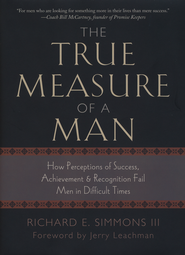 The True Measure of a Man: How Perceptions of Success,  Achievement & Recognition Fail Men in Difficult Times  -              By: Richard E. Simmons III
