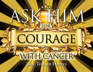 Ask Him for Courage with Cancer  -              By: Jane Trufant Harvey
