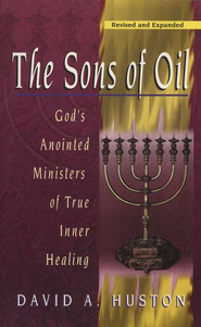 The Sons of Oil: God's Anointed Ministers of True   Inner Healing  -              By: David Huston