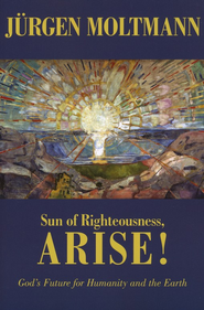 Sun of Righteousness, Arise! God's Future for Humanity and the Earth  -     By: Jurgen Moltmann