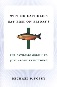 Why Do Catholics Eat Fish on Friday? The Catholic Origin to Just About Everything  -     By: Michael P. Foley